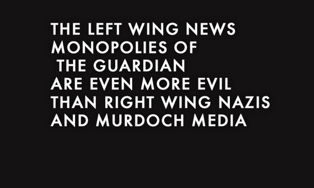 The News Monopolies of the Left Wing Press, like the Guardian, in the U.K are More Dangerous than the Right WING NAZIS of MURDOCH MEDIA or the BBC OPPRESSORS.